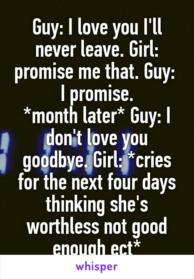 Guy: I love you I'll never leave. Girl: promise me that. Guy:  I promise. *month later* Guy: I don't love you goodbye. Girl: *cries for the next four days thinking she's worthless not good enough ect*