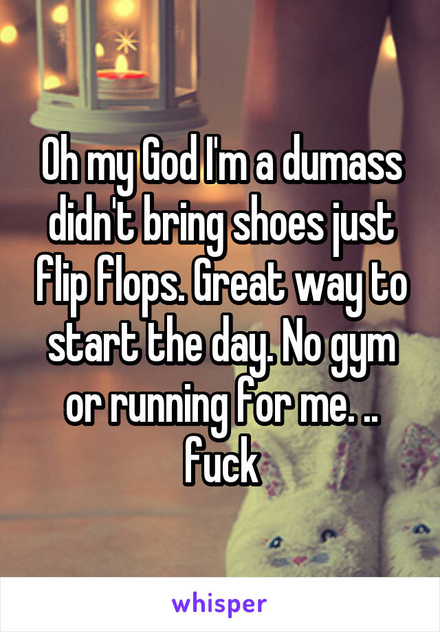 Oh my God I'm a dumass didn't bring shoes just flip flops. Great way to start the day. No gym or running for me. .. fuck