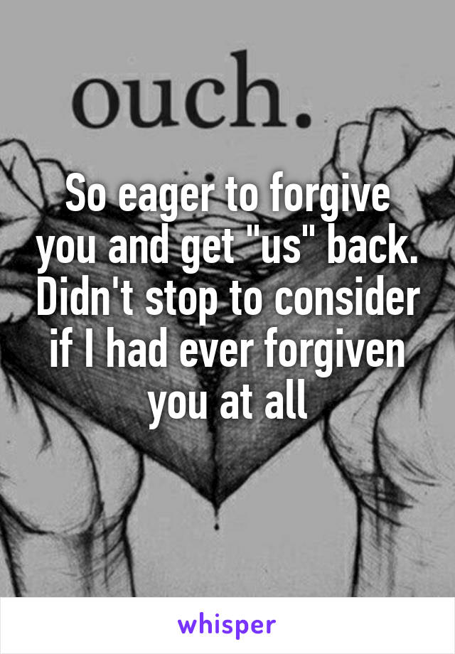 """So eager to forgive you and get """"us"""" back. Didn't stop to consider if I had ever forgiven you at all"""