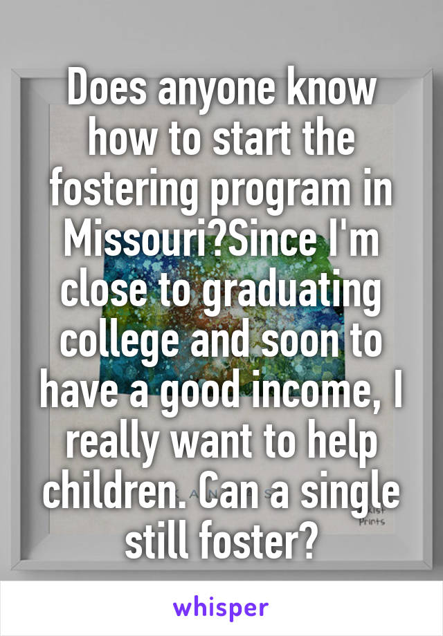 Does anyone know how to start the fostering program in Missouri?Since I'm close to graduating college and soon to have a good income, I really want to help children. Can a single still foster?