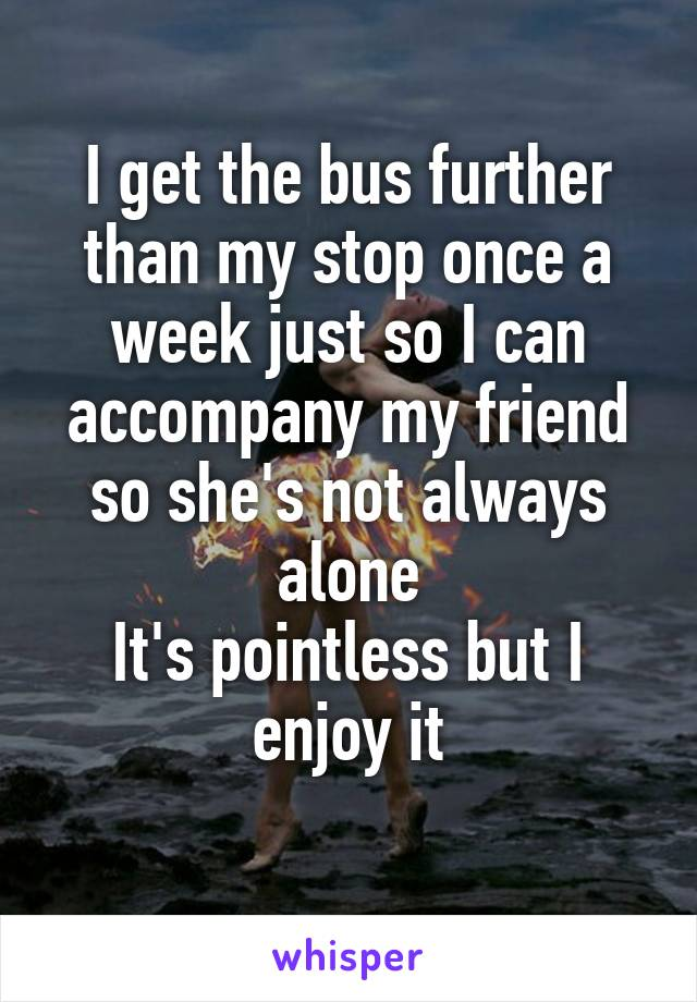 I get the bus further than my stop once a week just so I can accompany my friend so she's not always alone It's pointless but I enjoy it