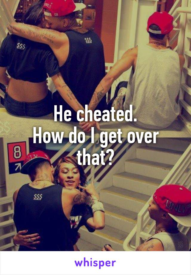 He cheated. How do I get over that?