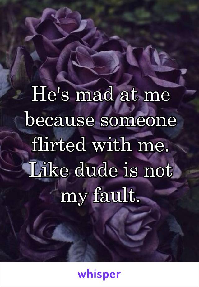 He's mad at me because someone flirted with me. Like dude is not my fault.