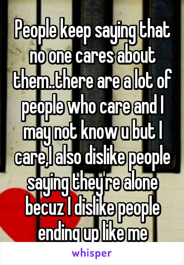 People keep saying that no one cares about them..there are a lot of people who care and I may not know u but I care,I also dislike people saying they're alone becuz I dislike people ending up like me