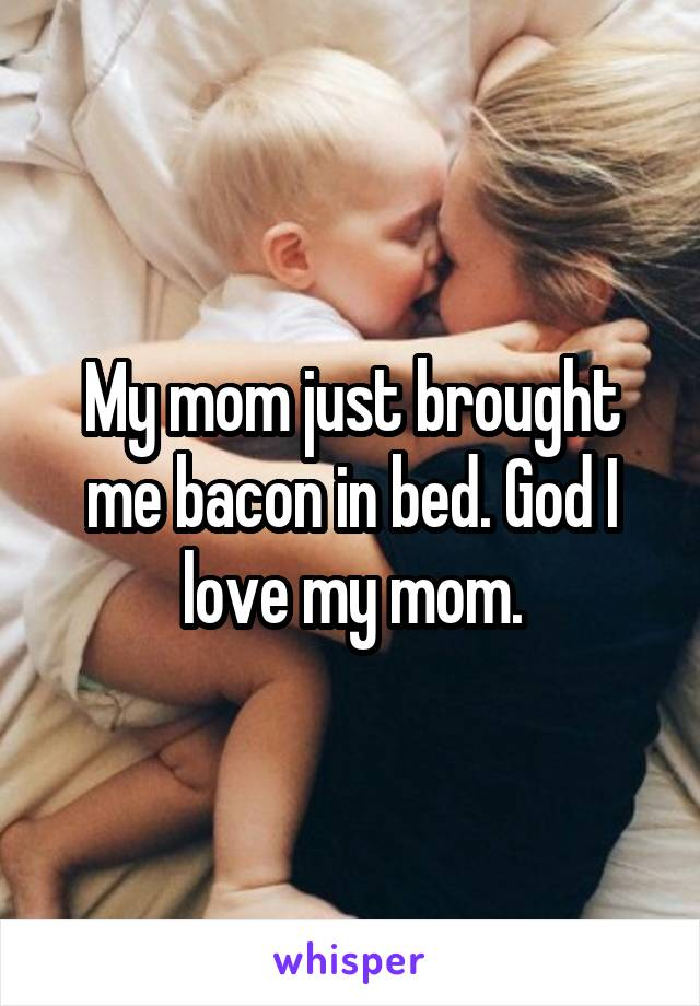 My mom just brought me bacon in bed. God I love my mom.