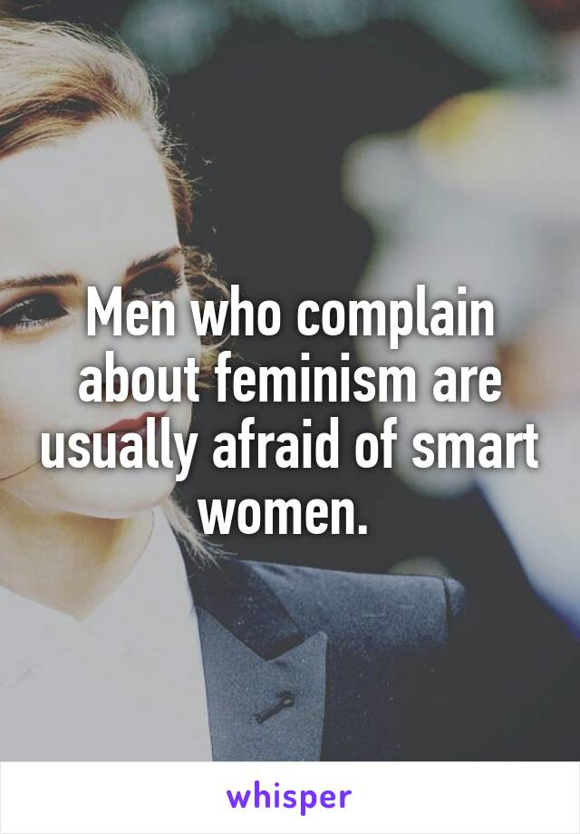 Men who complain about feminism are usually afraid of smart women.