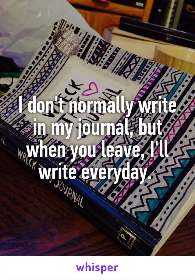 I don't normally write in my journal, but when you leave, I'll write everyday.