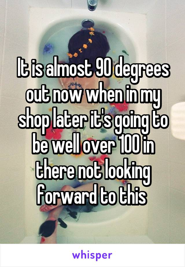 It is almost 90 degrees out now when in my shop later it's going to be well over 100 in there not looking forward to this