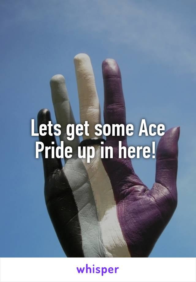 Lets get some Ace Pride up in here!