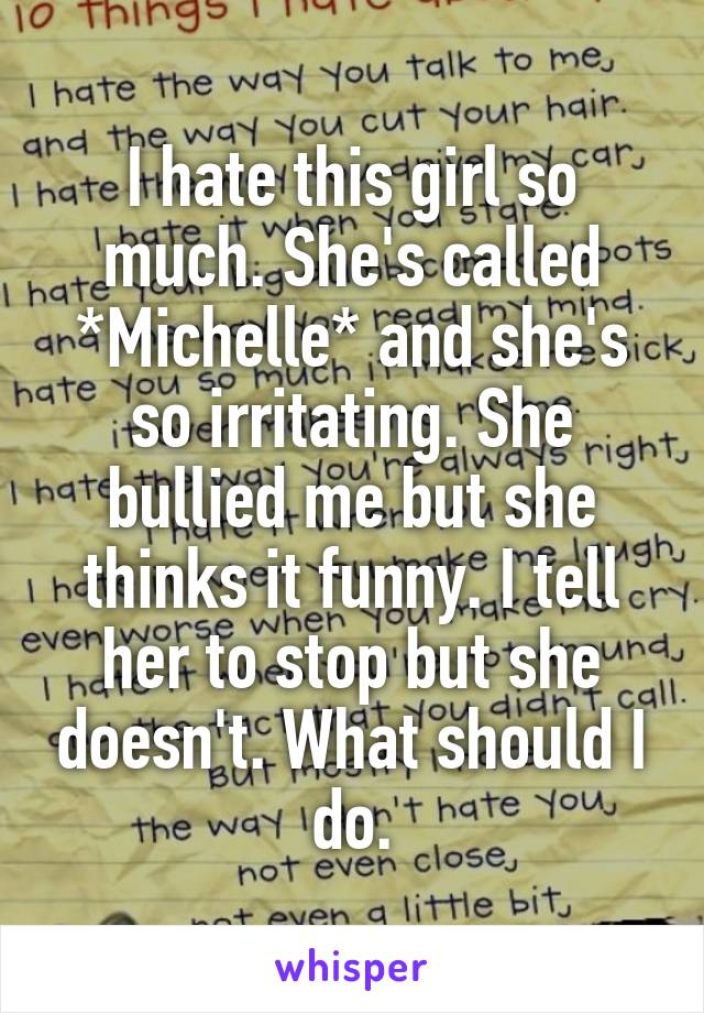 I hate this girl so much. She's called *Michelle* and she's so irritating. She bullied me but she thinks it funny. I tell her to stop but she doesn't. What should I do.