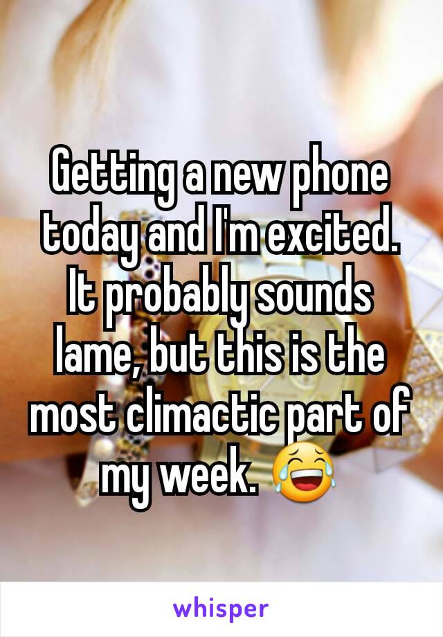 Getting a new phone today and I'm excited. It probably sounds lame, but this is the most climactic part of my week. 😂