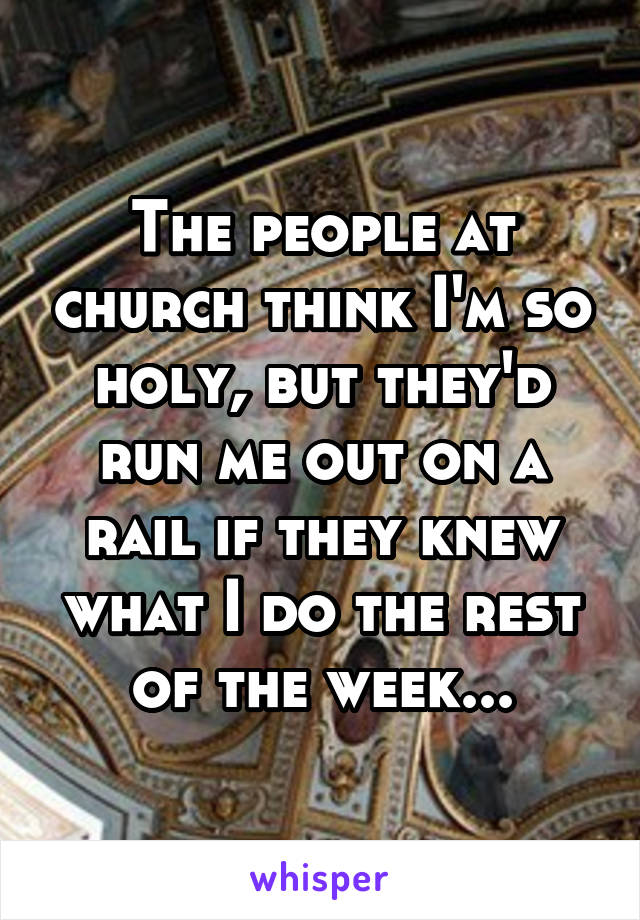 The people at church think I'm so holy, but they'd run me out on a rail if they knew what I do the rest of the week...