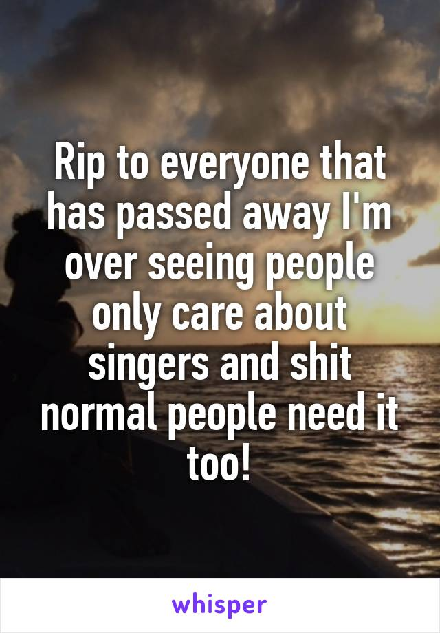 Rip to everyone that has passed away I'm over seeing people only care about singers and shit normal people need it too!