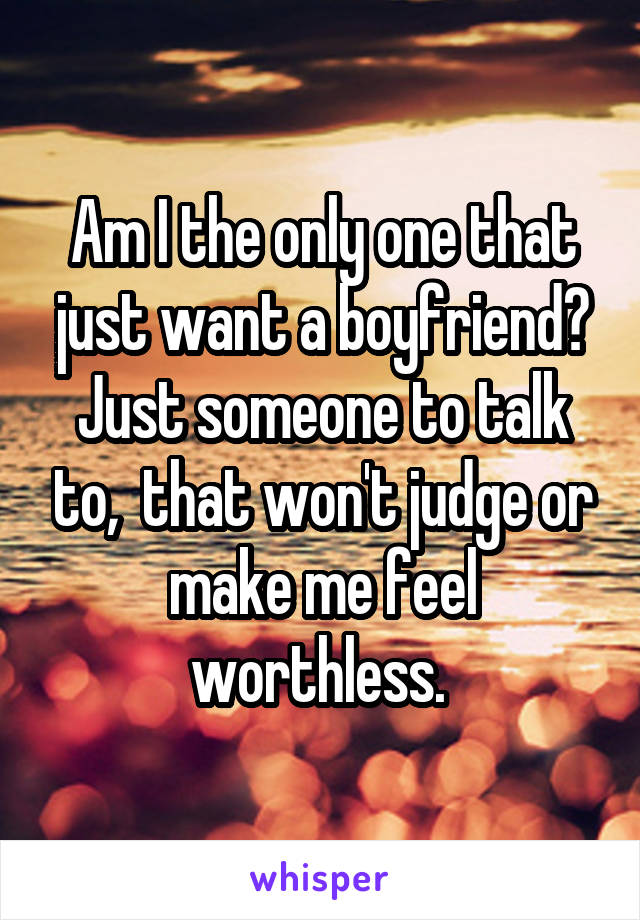 Am I the only one that just want a boyfriend? Just someone to talk to,  that won't judge or make me feel worthless.
