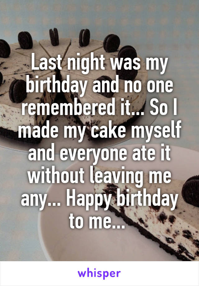Last night was my birthday and no one remembered it... So I made my cake myself and everyone ate it without leaving me any... Happy birthday to me...