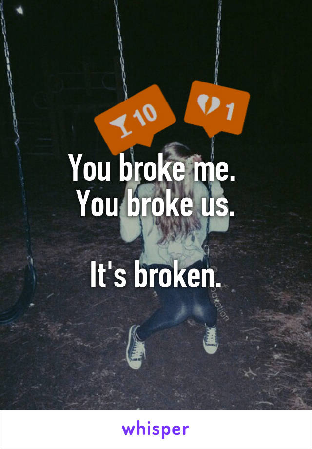 You broke me.  You broke us.  It's broken.