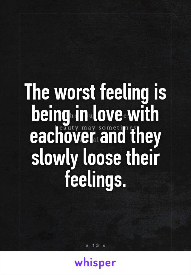 The worst feeling is being in love with eachover and they slowly loose their feelings.
