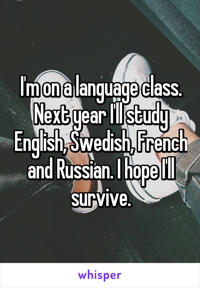 I'm on a language class. Next year I'll study English, Swedish, French and Russian. I hope I'll survive.