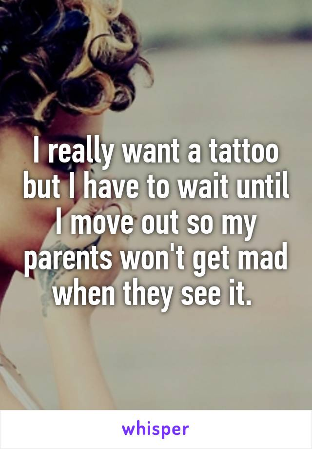 I really want a tattoo but I have to wait until I move out so my parents won't get mad when they see it.
