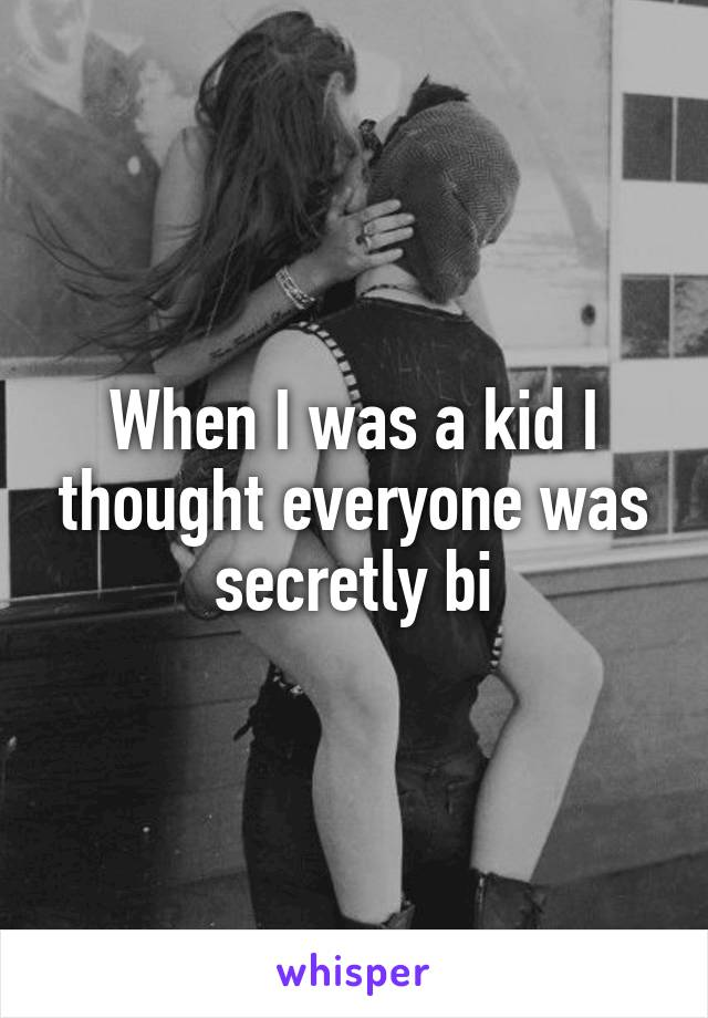 When I was a kid I thought everyone was secretly bi