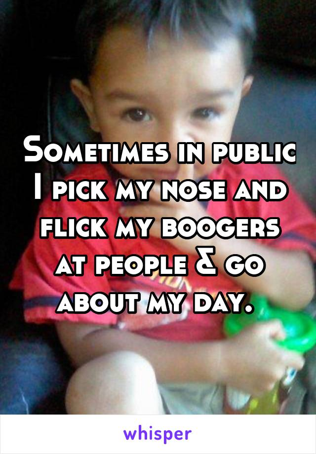 Sometimes in public I pick my nose and flick my boogers at people & go about my day.