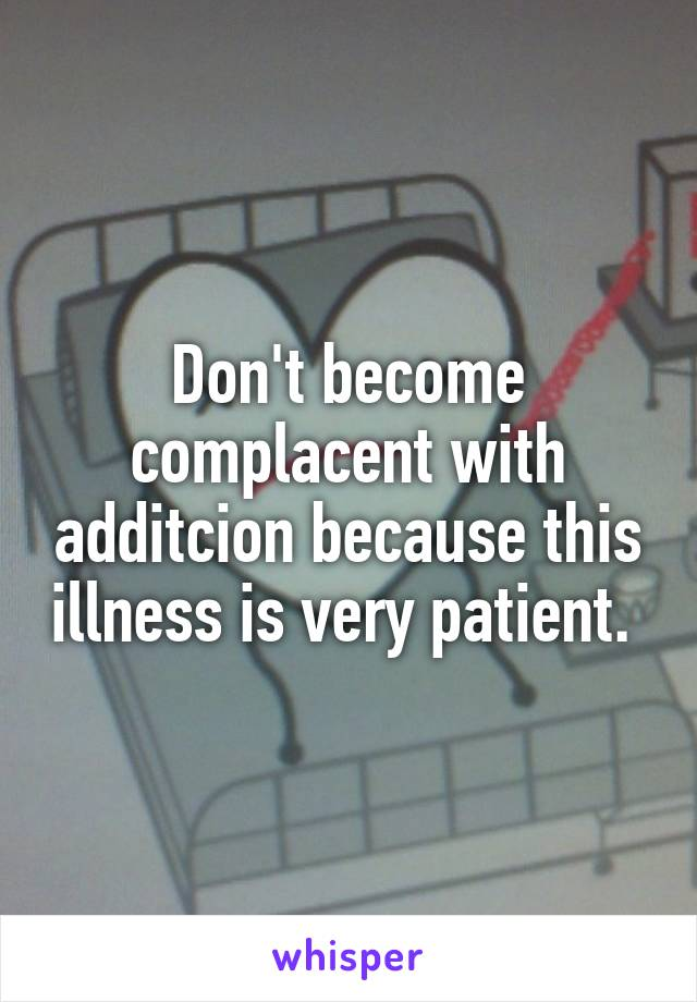 Don't become complacent with additcion because this illness is very patient.