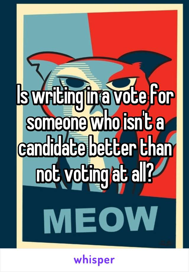 Is writing in a vote for someone who isn't a candidate better than not voting at all?