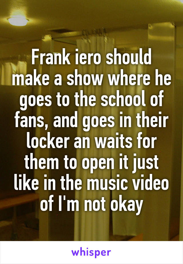Frank iero should make a show where he goes to the school of fans, and goes in their locker an waits for them to open it just like in the music video of I'm not okay