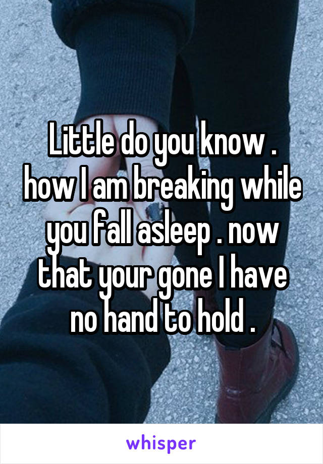 Little do you know . how I am breaking while you fall asleep . now that your gone I have no hand to hold .