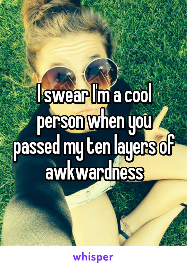 I swear I'm a cool person when you passed my ten layers of awkwardness