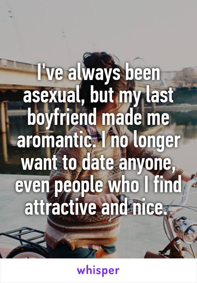 I've always been asexual, but my last boyfriend made me aromantic. I no longer want to date anyone, even people who I find attractive and nice.