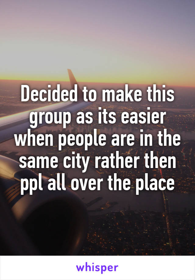 Decided to make this group as its easier when people are in the same city rather then ppl all over the place
