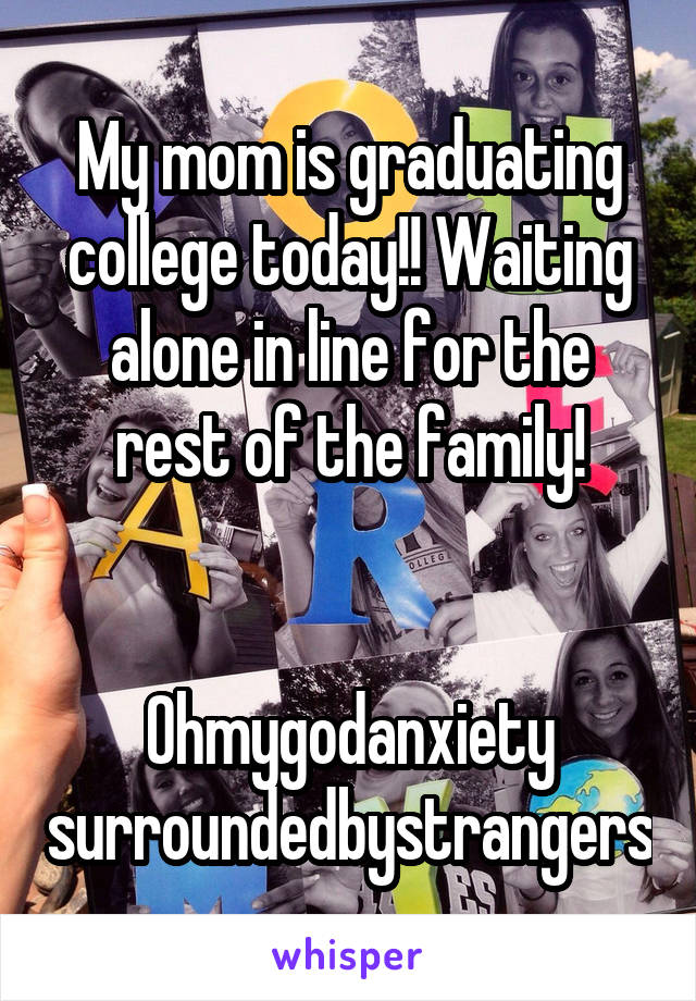 My mom is graduating college today!! Waiting alone in line for the rest of the family!   Ohmygodanxiety surroundedbystrangers