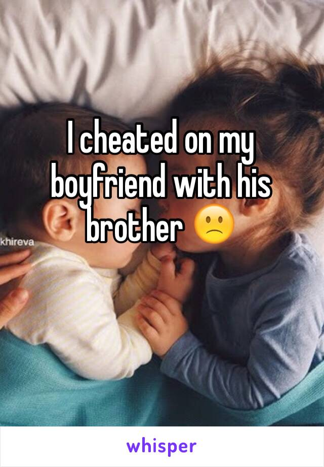 I cheated on my boyfriend with his brother 🙁