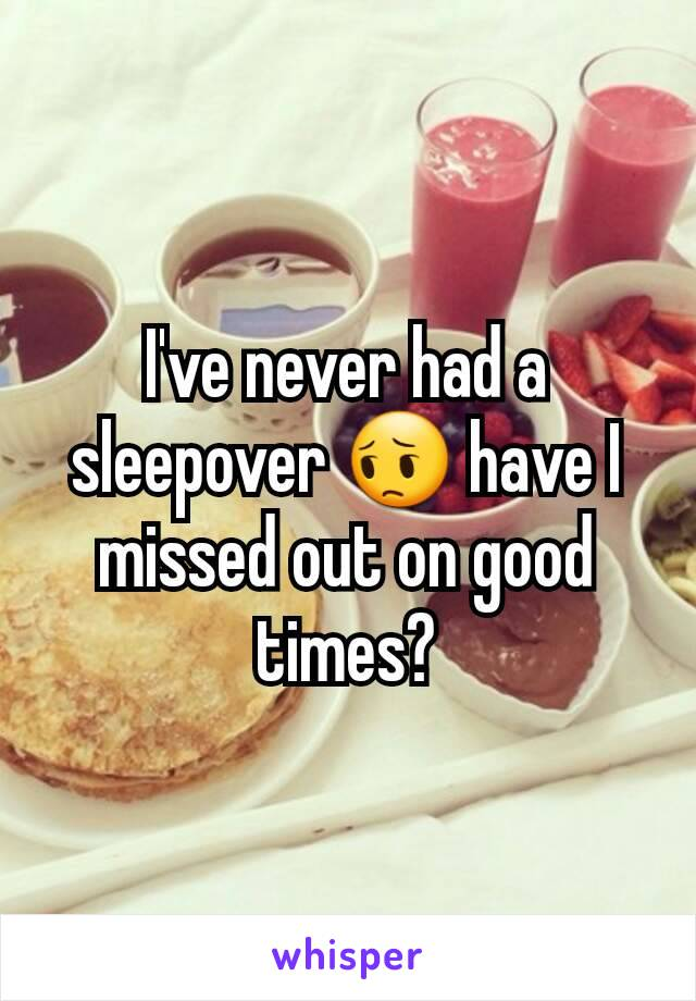 I've never had a sleepover 😔 have I missed out on good times?