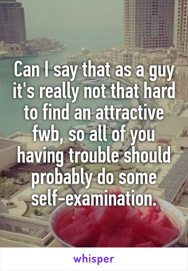 Can I say that as a guy it's really not that hard to find an attractive fwb, so all of you having trouble should probably do some self-examination.