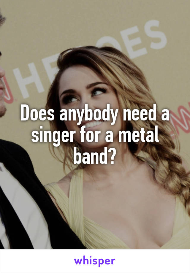 Does anybody need a singer for a metal band?