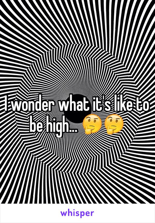 I wonder what it's like to be high... 🤔🤔