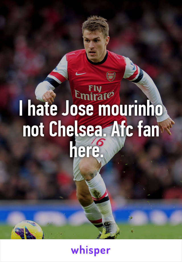 I hate Jose mourinho not Chelsea. Afc fan here.