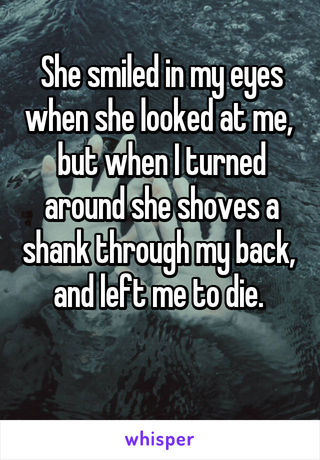 She smiled in my eyes when she looked at me,  but when I turned around she shoves a shank through my back,  and left me to die.