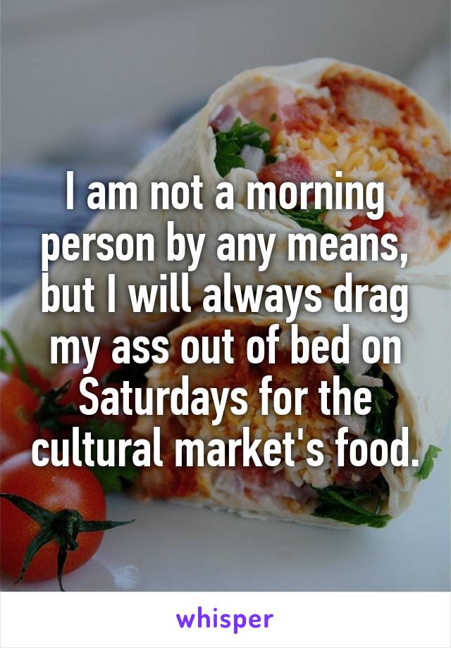 I am not a morning person by any means, but I will always drag my ass out of bed on Saturdays for the cultural market's food.