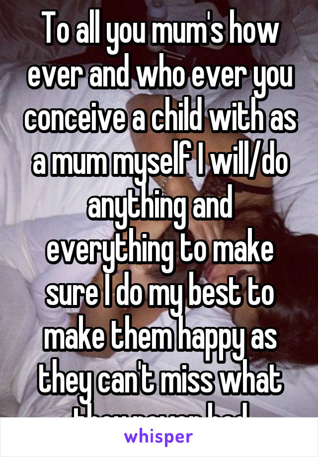 To all you mum's how ever and who ever you conceive a child with as a mum myself I will/do anything and everything to make sure I do my best to make them happy as they can't miss what they never had