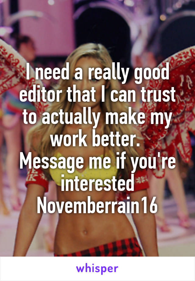 I need a really good editor that I can trust to actually make my work better.  Message me if you're interested Novemberrain16