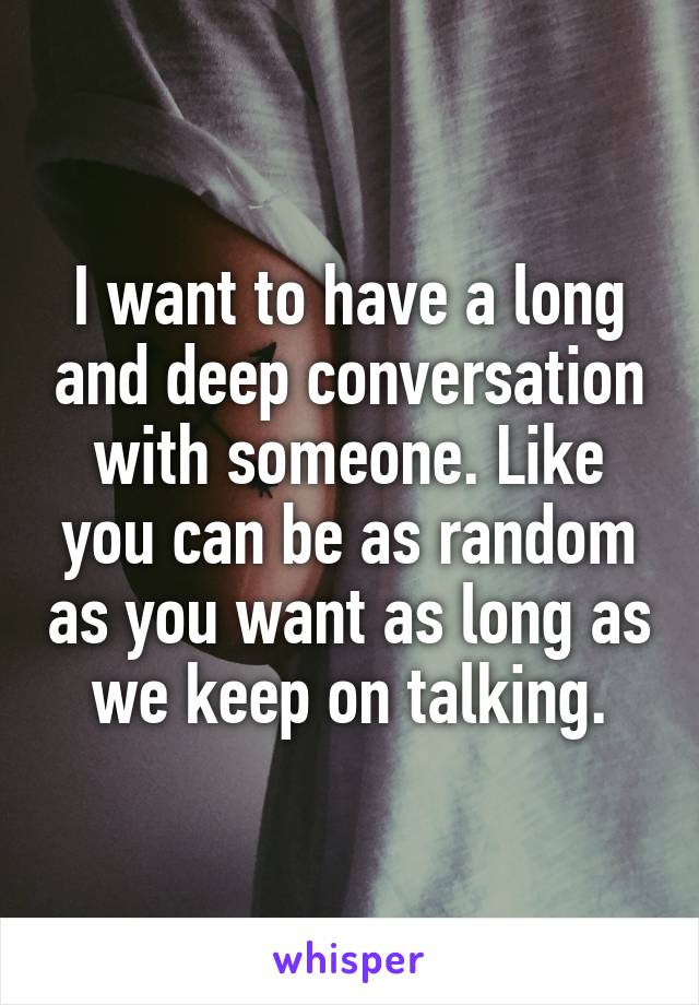 I want to have a long and deep conversation with someone. Like you can be as random as you want as long as we keep on talking.