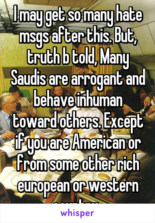 I may get so many hate msgs after this. But, truth b told, Many Saudis are arrogant and behave inhuman toward others. Except if you are American or from some other rich european or western country.