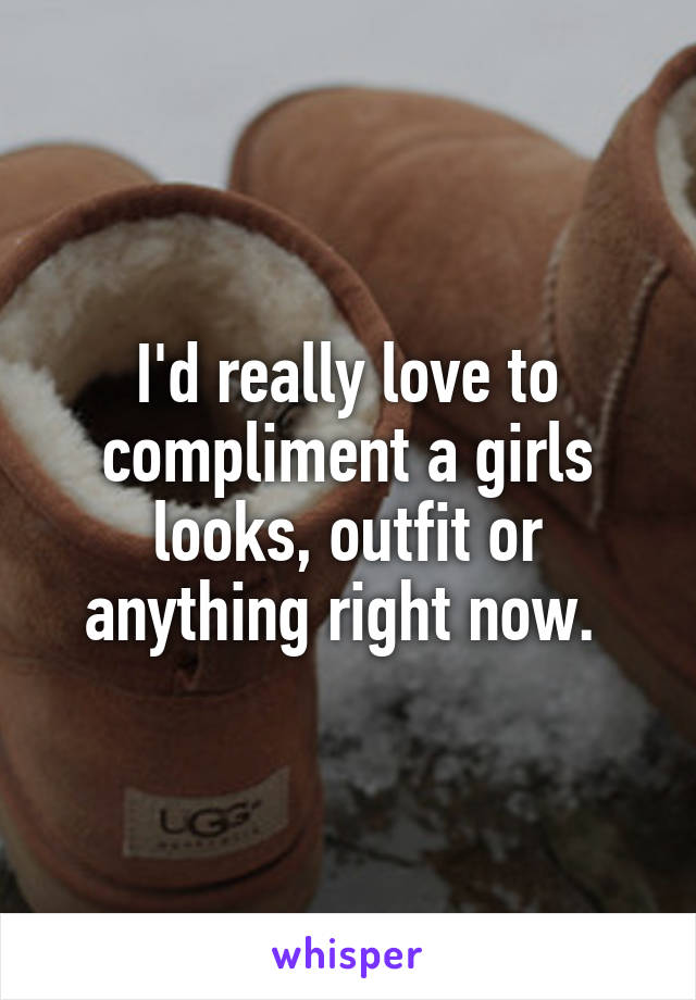 I'd really love to compliment a girls looks, outfit or anything right now.