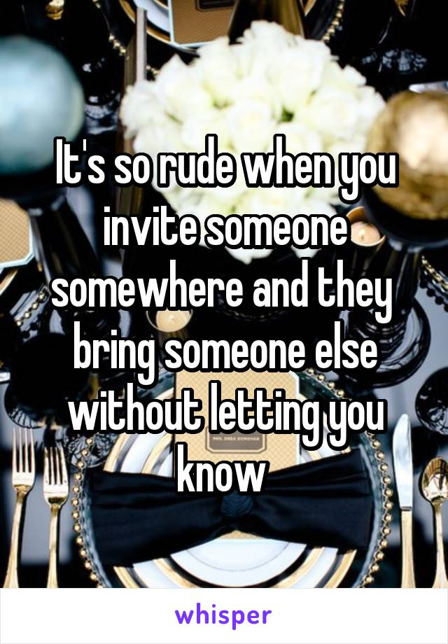 It's so rude when you invite someone somewhere and they  bring someone else without letting you know