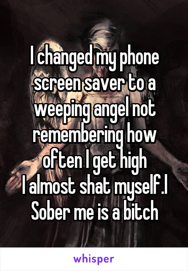 I changed my phone screen saver to a weeping angel not remembering how often I get high I almost shat myself.l Sober me is a bitch