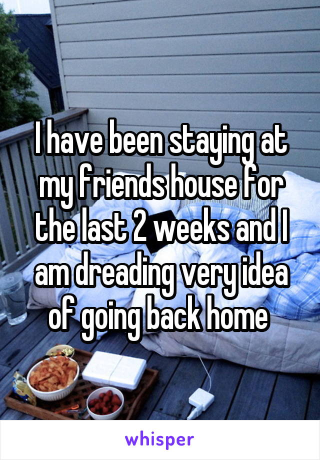 I have been staying at my friends house for the last 2 weeks and I am dreading very idea of going back home