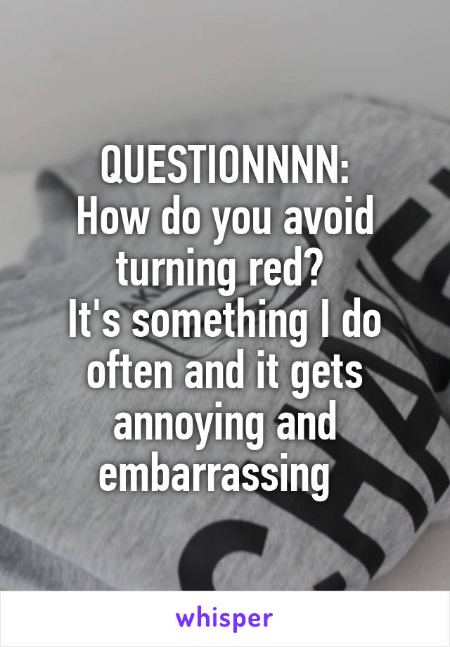 QUESTIONNNN: How do you avoid turning red?  It's something I do often and it gets annoying and embarrassing